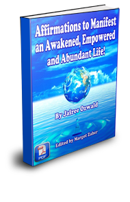 Affirmations to Manifest an Awakened, Empowered and Abundant Life! This amazing e-book is a 90 day program in itself and contains 300+ enlightening affirmations that will reprogram your mind, body and your life for instant success! We have a special unique secret technique we'll teach you so that each affirmation goes directly and deeply into reprogramming your subconscious mind. You'll manifest successful relationships, an abundant financial situation, incredible job satisfaction, peak health and best of all the empowerment to manifest ANYTHING you desire! 